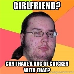 Butthurt Dweller - Girlfriend? can i have a bag of chicken with that?