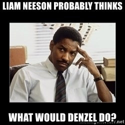 Denzel Washington - Liam Neeson probably thinks what would Denzel do?