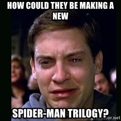 crying peter parker - HOW COULD THEY BE MAKING A NEW SPIDER-MAN TRILOGY?