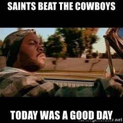 Ice Cube- Today was a Good day - Saints beat the cowboys today was a good day