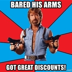 Chuck Norris  - Bared his arms Got great discounts!