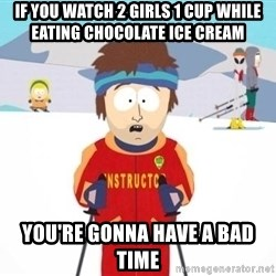 South Park Ski Teacher - If you watch 2 girls 1 cup while eating chocolate ice cream you're gonna have a bad time