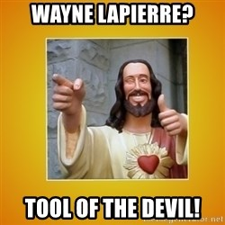 Buddy Christ - Wayne lapierre? Tool of the devil!