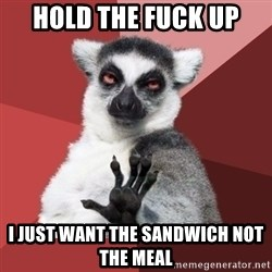 Chill Out Lemur - hold the fuck up  i just want the sandwich not the meal
