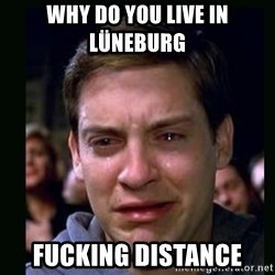 crying peter parker - WHY DO YOU LIVE IN LÜNEBURG  FUCKING DISTANCE