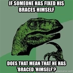 Philosoraptor - If someone has fixed his braces himself Does that mean that he has 'braced 'himself'?