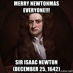 Isaac Newton - Merry Newtonmas Everyone!!! Sir Isaac Newton            (December 25, 1642)