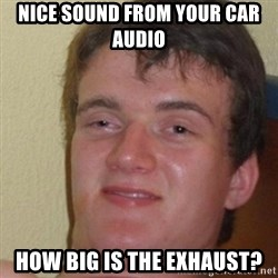 really high guy - nice sound from your car audio how big is the exhaust?