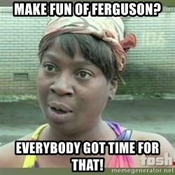 Everybody got time for that - Make Fun of Ferguson? EveRYBODY GOT TIME FOr THAT!
