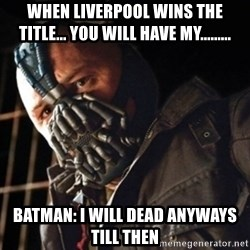 Only then you have my permission to die - When Liverpool wins the title... You Will Have My......... BATMAN: I will dead anyways till then
