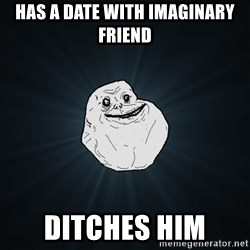 Forever Alone - has a date with imaginary friend ditches him