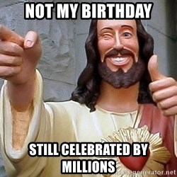 Cool Jesus - NOT MY BIRTHDAY STILL CELEBRATED BY MILLIONS