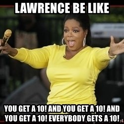 Overly-Excited Oprah!!!  - Lawrence be like You get a 10! And you get a 10! And you get a 10! Everybody gets a 10!