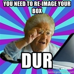 old lady - you need to re-image your box dur