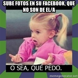 ¿O sea,que pedo? - SUBE FOTOS EN SU FACEBOOK, QUE NO SON DE EL/A