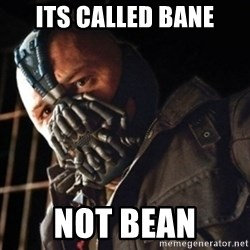 Only then you have my permission to die - Its called Bane not Bean