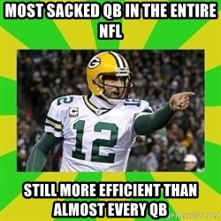 Aaron Rodgers - Most sacked qb in the entire nfl still more efficient than ALMOST EVERY QB