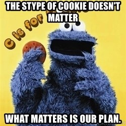 cookie monster  - The stype of cookie doesn't matter what matters is our plan.