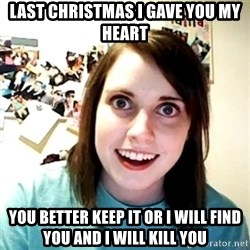 Creepy Girlfriend Meme - Last christmas i gave you my heart you better keep it or i will find you and i will kill you
