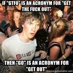 "-Sudden Clarity Clarence - If ""gtfo"" is an acronym for ""Get the fuck out"" then ""go"" is an acronym for ""get out"""