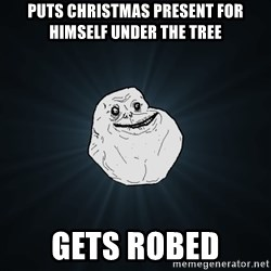 Forever Alone - puts christmas present for himself under the tree gets robed