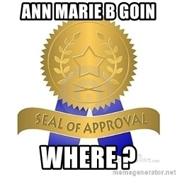 official seal of approval - Ann MArie B Goin Where ?