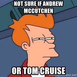 Futurama Fry - not sure if andrew mccutchen or tom cruise