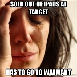 First World Problems - Sold out of ipads at target has to go to walmart