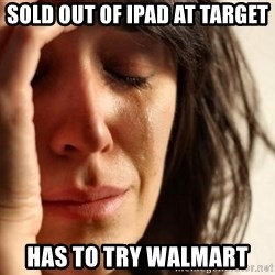 First World Problems - Sold out of ipad at target has to try walmart