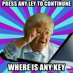 old lady - PRESS ANY LEY TO CONTINUNE WHERE IS ANY KEY