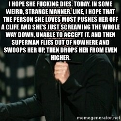 Louis CK - I hope she fucking dies. Today. In some weird, strange manner. Like, I hope that the person she loves most pushes her off a cliff, and she's just screaming the whole way down, unable to accept it. And then Superman flies out of nowhere and swoops her up, then drops her from even higher.