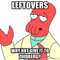 Why not zoidberg? - leftovers  why not give it to zoidberg?