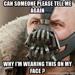 Bane - can someone please tell me again why i'm wearing this on my face ?