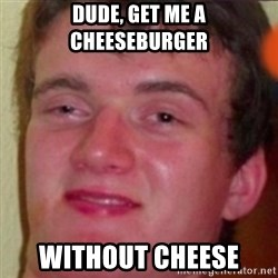highguy - dude, get me a cheeseburger without cheese