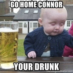 drunk baby 1 - go home connor your drunk