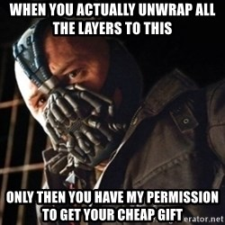 Only then you have my permission to die - when you actually unwrap all the layers to this  only then you have my permission to get your cheap gift