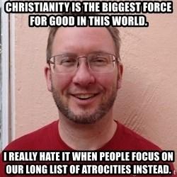 Asshole Christian missionary - christianity is the biggest force for good in this world. i really hate it when people focus on our long list of atrocities instead.