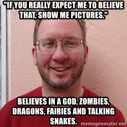 """Asshole Christian missionary - """"if you really expect me to believe that, show me pictures."""" believes in a god, zombies, dragons, fairies and talking snakes."""
