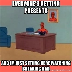 Masturbating Spider-Man - Everyone's getting presents and im just sitting here watching breaking bad