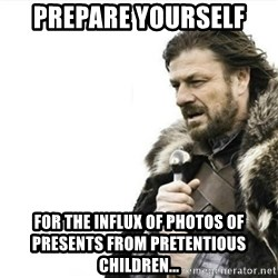 Prepare yourself - prepare yourself for the influx of photos of presents from pretentious children...