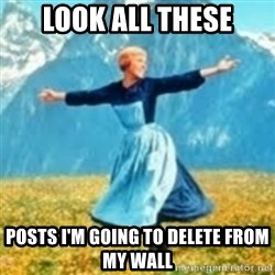 look at all these things - LOOK ALL THEse posts i'm going to DELETE FROM MY WALL