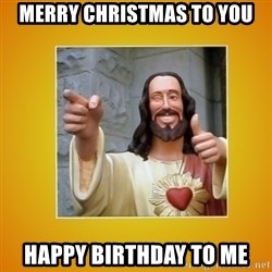 Buddy Christ - Merry christmas to you happy birthday to me