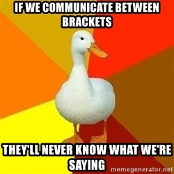 Technologyimpairedduck - If we communicate between brackets they'll never know what we're saying