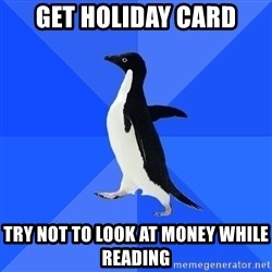Socially Awkward Penguin - Get HOLIDAY card try not to look at money while reading