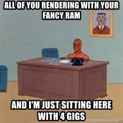masturbating spiderman - All of you rendering with your fancy RAM And i'm just sitting here with 4 gigs