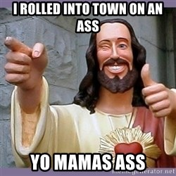 buddy jesus - I ROLLED INTO TOWN ON AN ASS YO MAMAS ASS