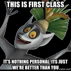 King Julian Madagascar - This is first class It's NOTHING personal. Its just we're better than you