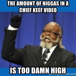 Too damn high - The amount of niggas in a Chief keef video is too damn high