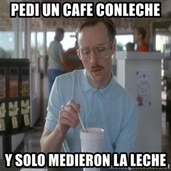 so i guess you could say things are getting pretty serious - pedi un cafe conleche y solo medieron la leche