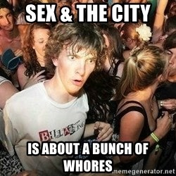 -Sudden Clarity Clarence - Sex & The city is about a bunch of whores
